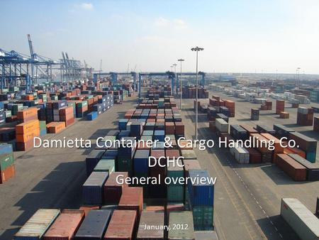 1 Damietta Container & Cargo Handling Co. DCHC General overview January, 2012.