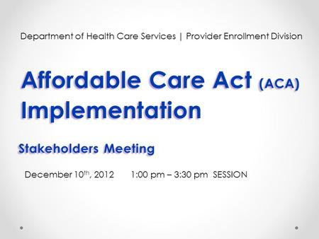 Affordable Care Act (ACA) Implementation Affordable Care Act (ACA) Implementation Department of Health Care Services | Provider Enrollment Division December.