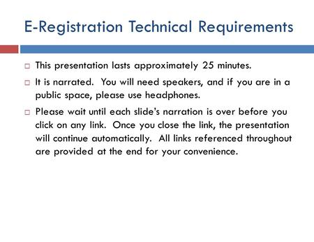 E-Registration Technical Requirements  This presentation lasts approximately 25 minutes.  It is narrated. You will need speakers, and if you are in.