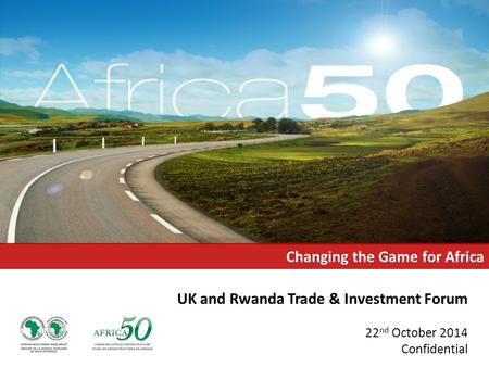 UK and Rwanda Trade & Investment Forum 22 nd October 2014 Confidential Changing the Game for Africa.