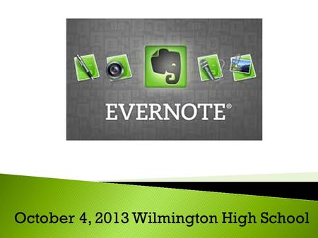 October 4, 2013 Wilmington High School. What is Evernote? Simply stated, Evernote is a web service and software application that can be used to help us.