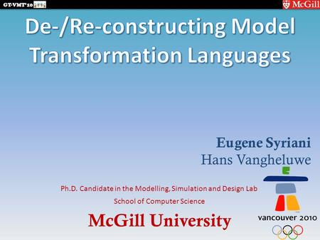 McGill University GT-VMT'10 School of Computer Science Ph.D. Candidate in the Modelling, Simulation and Design Lab Eugene Syriani Hans Vangheluwe.