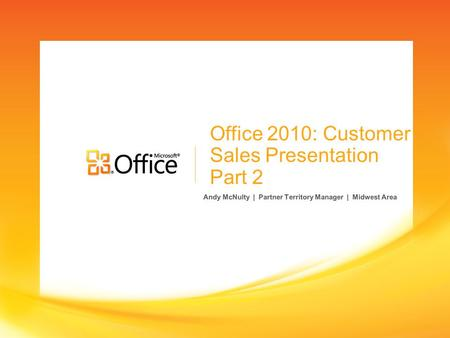Office 2010: Customer Sales Presentation Part 2 Andy McNulty | Partner Territory Manager | Midwest Area.