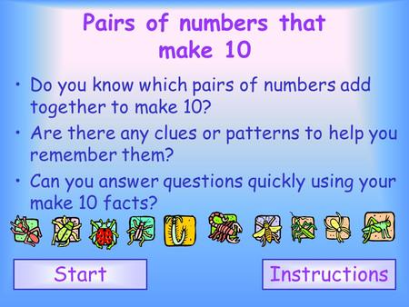 1 2 3 4 5 6 7 8 9 10 Pairs of numbers that make 10 Do you know which pairs of numbers add together to make 10? Are there any clues or patterns to help.