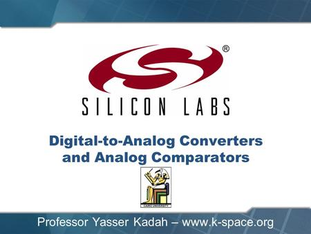 Digital-to-Analog Converters and Analog Comparators Professor Yasser Kadah – www.k-space.org.
