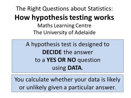 The Right Questions about Statistics: How hypothesis testing works Maths Learning Centre The University of Adelaide A hypothesis test is designed to DECIDE.