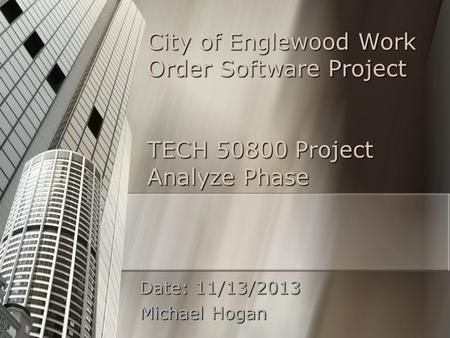 City of Englewood Work Order Software Project TECH 50800 Project Analyze Phase Date: 11/13/2013 Michael Hogan.