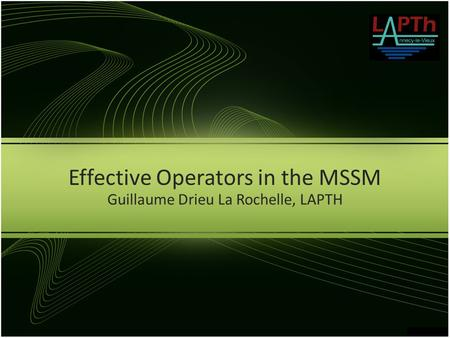Effective Operators in the MSSM Guillaume Drieu La Rochelle, LAPTH.