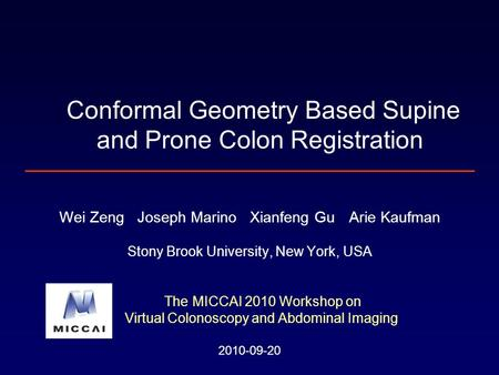 Wei Zeng Joseph Marino Xianfeng Gu Arie Kaufman Stony Brook University, New York, USA The MICCAI 2010 Workshop on Virtual Colonoscopy and Abdominal Imaging.