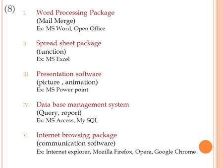 (8) I. Word Processing Package (Mail Merge) Ex: MS Word, Open Office II. Spread sheet package (function) Ex: MS Excel III. Presentation software (picture,