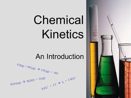 Chemical Kinetics An Introduction S 2 O 8 2 - + 2 I -  I 2 + 2 S O 4 2 - C O ( g ) + N O 2 ( g )  C O 2 ( g ) + N O H 2 O 2 ( a q )  H 2 O ( l ) + O.