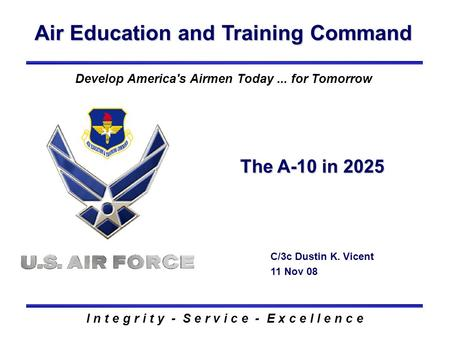 Air Education and Training Command I n t e g r i t y - S e r v i c e - E x c e l l e n c e The A-10 in 2025 C/3c Dustin K. Vicent 11 Nov 08 Develop America's.