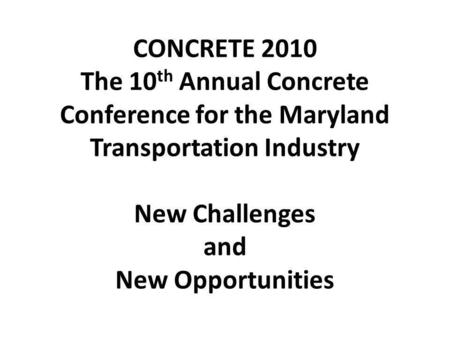 CONCRETE 2010 The 10 th Annual Concrete Conference for the Maryland Transportation Industry New Challenges and New Opportunities.