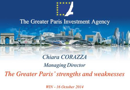 The Greater Paris Investment Agency Chiara CORAZZA Managing Director The Greater Paris' strengths and weaknesses WIN - 16 October 2014.