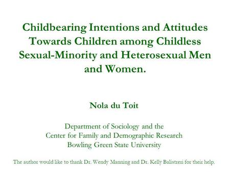 Childbearing Intentions and Attitudes Towards Children among Childless Sexual-Minority and Heterosexual Men and Women. Nola du Toit Department of Sociology.
