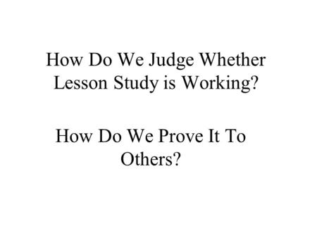 How Do We Judge Whether Lesson Study is Working? How Do We Prove It To Others?
