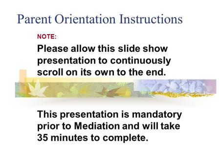 Parent Orientation Instructions NOTE: Please allow this slide show presentation to continuously scroll on its own to the end. This presentation is mandatory.