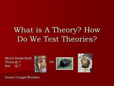 What is A Theory? How Do We Test Theories? Men's Basketball 7 VS. 7 Goooo Cougs! Woohoo.