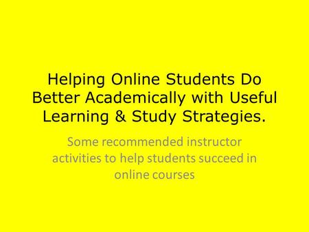Helping Online Students Do Better Academically with Useful Learning & Study Strategies. Some recommended instructor activities to help students succeed.