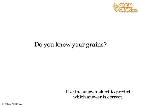 © FAB and AHDB 2011 Do you know your grains? Use the answer sheet to predict which answer is correct.