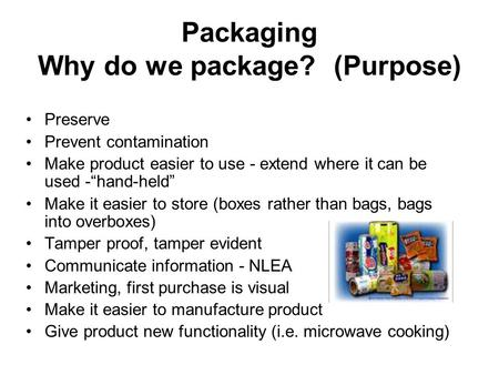 "Packaging Why do we package? (Purpose) Preserve Prevent contamination Make product easier to use - extend where it can be used -""hand-held"" Make it easier."