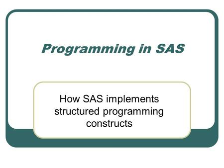 Programming in SAS How SAS implements structured programming constructs.
