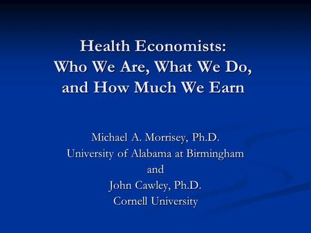 Health Economists: Who We Are, What We Do, and How Much We Earn Michael A. Morrisey, Ph.D. University of Alabama at Birmingham and John Cawley, Ph.D. Cornell.