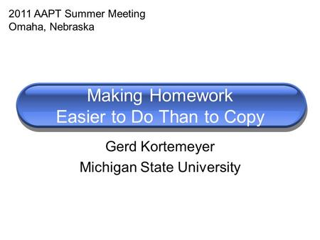 Making Homework Easier to Do Than to Copy Gerd Kortemeyer Michigan State University 2011 AAPT Summer Meeting Omaha, Nebraska.