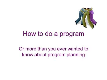 How to do a program Or more than you ever wanted to know about program planning.