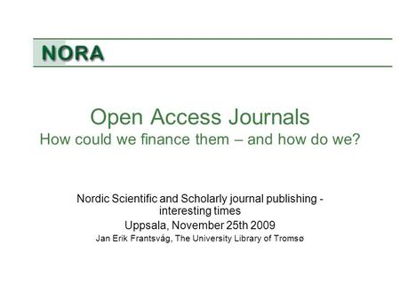 Open Access Journals How could we finance them – and how do we? Nordic Scientific and Scholarly journal publishing - interesting times Uppsala, November.