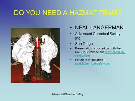 Advanced Chemical Safety DO YOU NEED A HAZMAT TEAM? NEAL LANGERMAN Advanced Chemical Safety, Inc. San Diego Presentation is posted on both the DivCHAS.