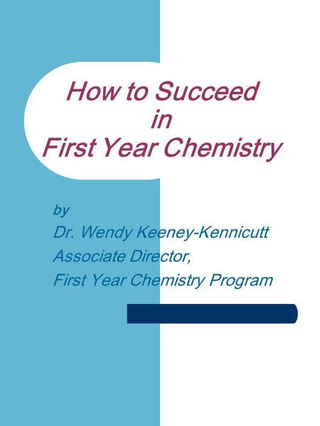 How to Succeed in First Year Chemistry by Dr. Wendy Keeney-Kennicutt Associate Director, First Year Chemistry Program.