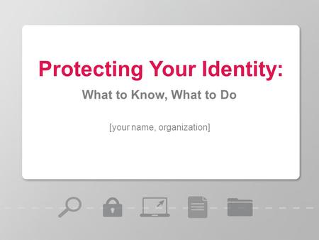 [your name, organization] Protecting Your Identity: What to Know, What to Do.