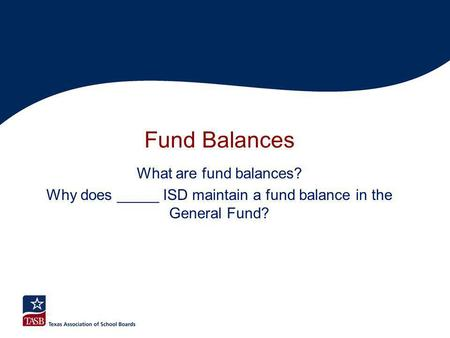 Fund Balances What are fund balances? Why does _____ ISD maintain a fund balance in the General Fund?