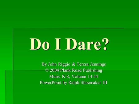 Do I Dare? By John Riggio & Teresa Jennings © 2004 Plank Road Publishing Music K-8, Volume 14 #4 PowerPoint by Ralph Shoemaker III.