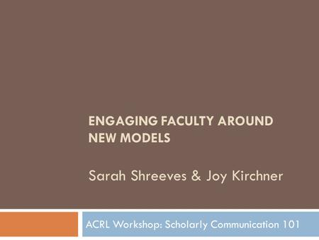 ENGAGING FACULTY AROUND NEW MODELS Sarah Shreeves & Joy Kirchner ACRL Workshop: Scholarly Communication 101.