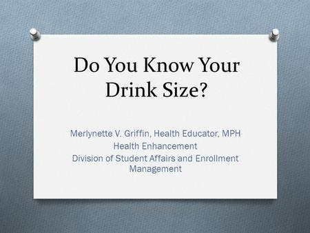 Do You Know Your Drink Size? Merlynette V. Griffin, Health Educator, MPH Health Enhancement Division of Student Affairs and Enrollment Management.