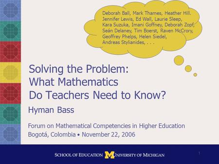 1 Solving the Problem: What Mathematics Do Teachers Need to Know? Hyman Bass Forum on Mathematical Competencies in Higher Education Bogotá, Colombia November.