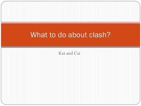 Kat and Cai What to do about clash?. What is clash? Clash is vital to debate. Why? Interact with the other team Simply put, clash is pointing out the.