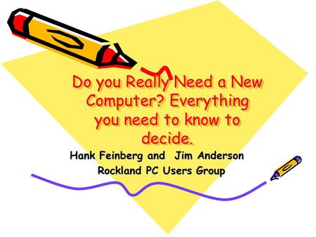 Do you Really Need a New Computer? Everything you need to know to decide. Hank Feinberg and Jim Anderson Rockland PC Users Group Rockland PC Users Group.