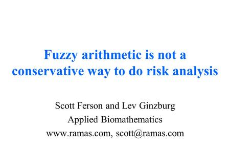 Fuzzy arithmetic is not a conservative way to do risk analysis Scott Ferson and Lev Ginzburg Applied Biomathematics