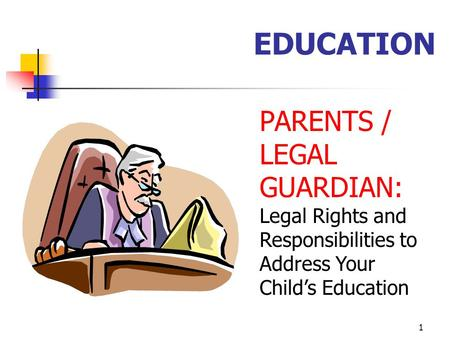 1 EDUCATION PARENTS / LEGAL GUARDIAN: Legal Rights and Responsibilities to Address Your Child's Education.
