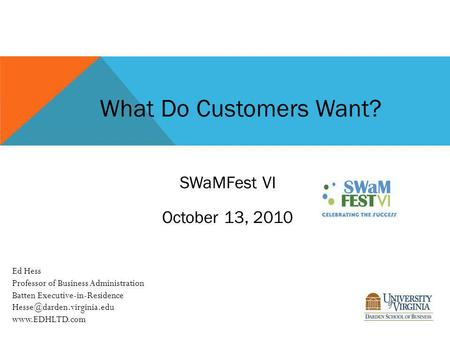 What Do Customers Want? SWaMFest VI October 13, 2010 Ed Hess Professor of Business Administration Batten Executive-in-Residence