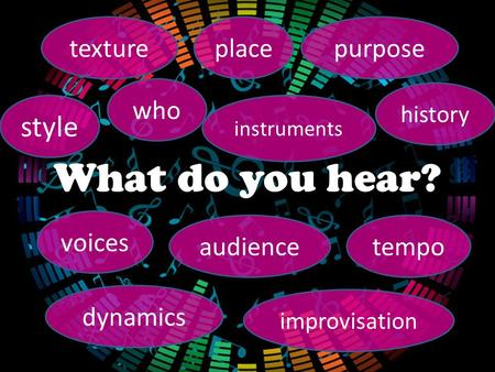 What do you hear? style place instruments purpose voices audiencetempo dynamics texture improvisation history who.