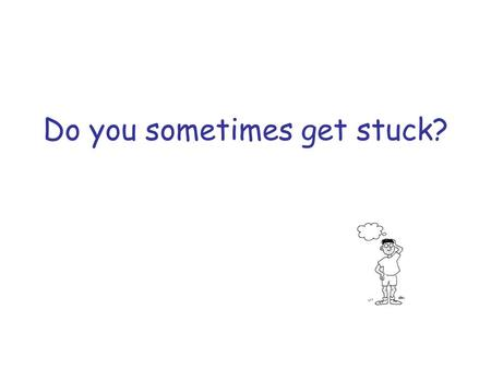 Do you sometimes get stuck?. How does that make you feel?