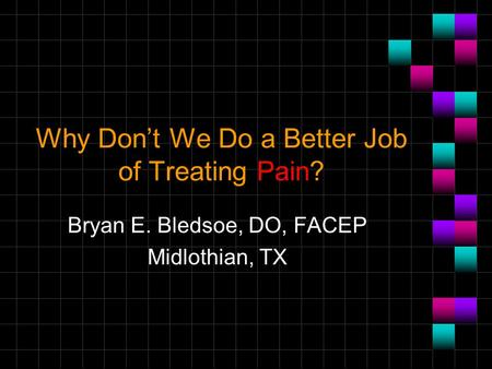 Why Don't We Do a Better Job of Treating Pain? Bryan E. Bledsoe, DO, FACEP Midlothian, TX.