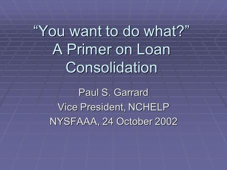 """You want to do what?"" A Primer on Loan Consolidation Paul S. Garrard Vice President, NCHELP NYSFAAA, 24 October 2002."