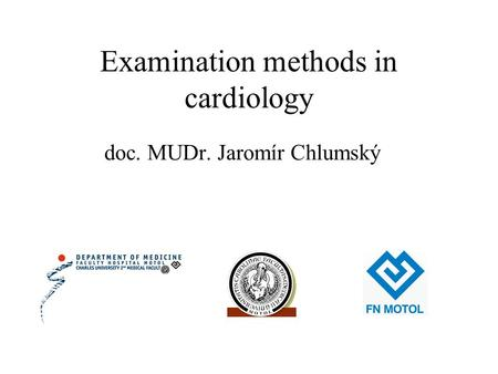Examination methods in cardiology doc. MUDr. Jaromír Chlumský.