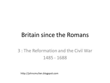 Britain since the Romans 3 : The Reformation and the Civil War 1485 - 1688