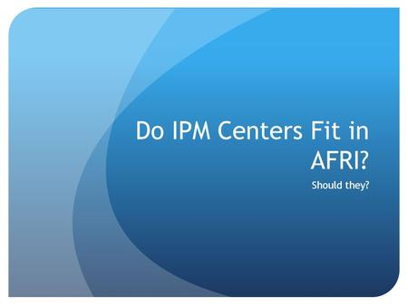 Do IPM Centers Fit in AFRI? Should they?. The Situation IPM Centers, a component of 406, is not in the proposed USDA budget USDA employees are constrained.